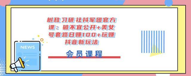 树敌习研社抖军团官方课:破不宜公开+美女号套路日赚100+玩赚抖音新玩法