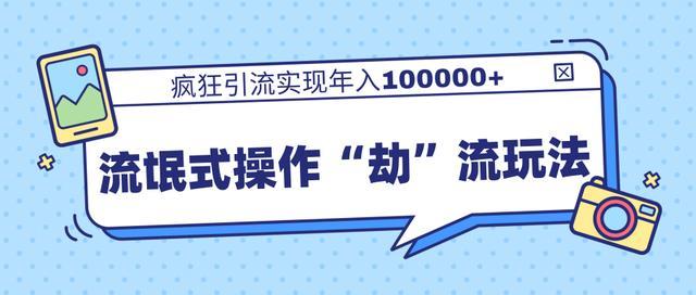 """柚子团队内部课程,流氓式操作""""劫""""流玩法,疯狂引流实现年入100000+"""