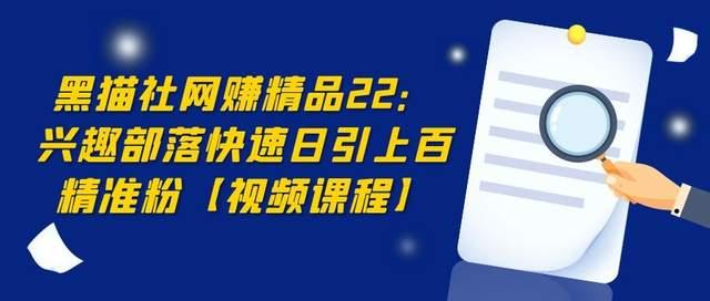 黑猫社网赚精品22:兴趣部落快速引流,日引上百精准粉【视频课程】