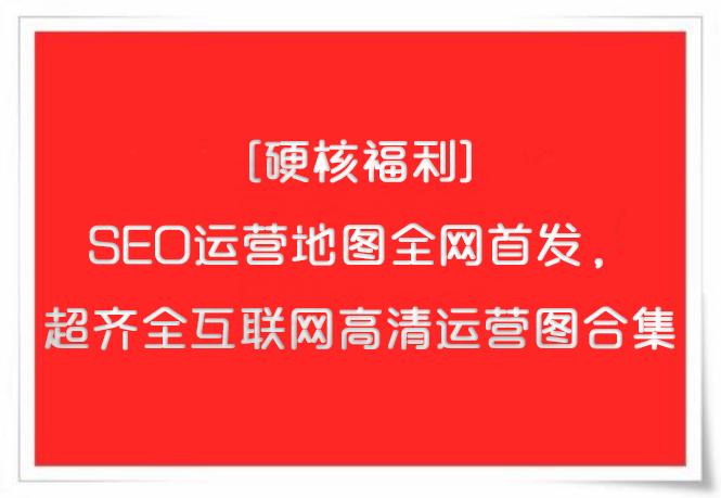 (免费硬核福利)SEO运营地图, 超齐全互联网高清运营图合集!
